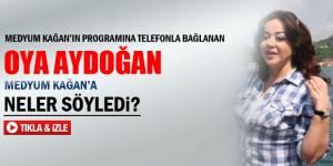 Oya Aydoğan Medyum Kağan'a neler söyledi?