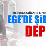 MEDYUM KAĞAN YİNE BİLDİ EGE SALLANDI